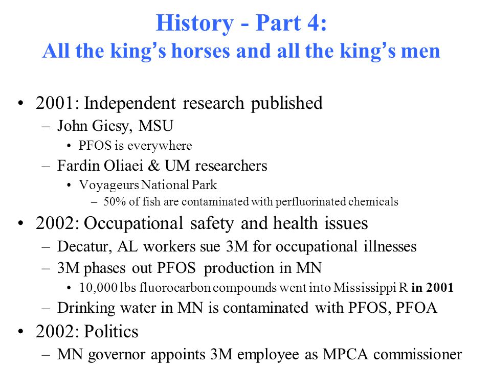 History - Part 4: All the king ' s horses and all the king ' s men 2001: Independent research published –John Giesy, MSU PFOS is everywhere –Fardin Oliaei & UM researchers Voyageurs National Park –50% of fish are contaminated with perfluorinated chemicals 2002: Occupational safety and health issues –Decatur, AL workers sue 3M for occupational illnesses –3M phases out PFOS production in MN 10,000 lbs fluorocarbon compounds went into Mississippi R in 2001 –Drinking water in MN is contaminated with PFOS, PFOA 2002: Politics –MN governor appoints 3M employee as MPCA commissioner