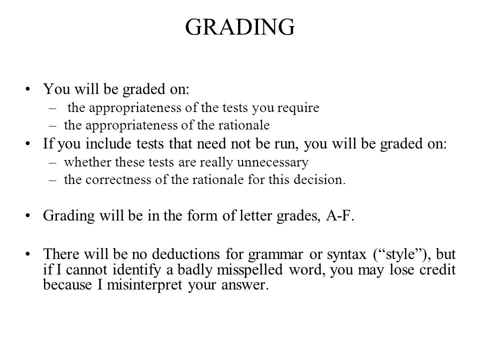 GRADING You will be graded on: – the appropriateness of the tests you require –the appropriateness of the rationale If you include tests that need not