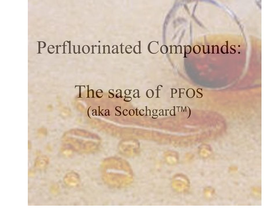 Perfluorinated Compounds: The saga of PFOS (aka Scotchgard  )