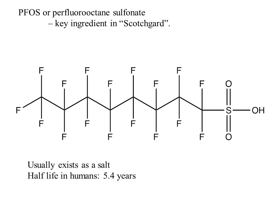 "PFOS or perfluorooctane sulfonate – key ingredient in ""Scotchgard"". Usually exists as a salt Half life in humans: 5.4 years"