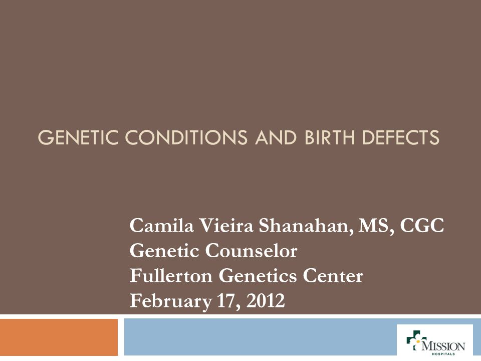 GENETIC CONDITIONS AND BIRTH DEFECTS Camila Vieira Shanahan, MS, CGC Genetic Counselor Fullerton Genetics Center February 17, 2012