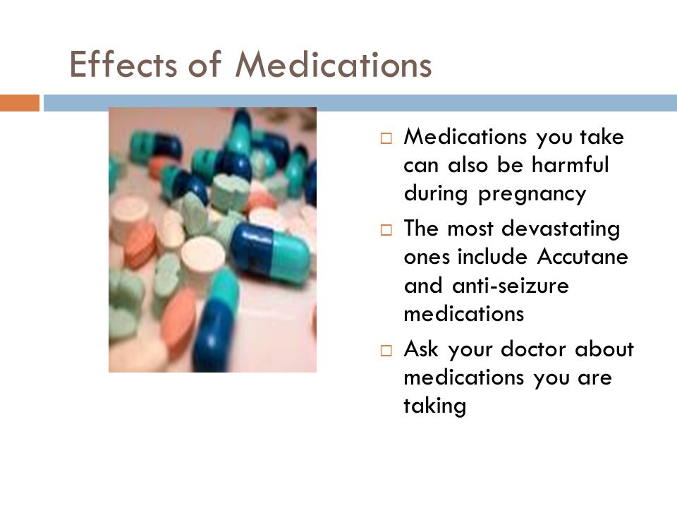 Effects of Medications  Medications you take can also be harmful during pregnancy  The most devastating ones include Accutane and anti-seizure medic