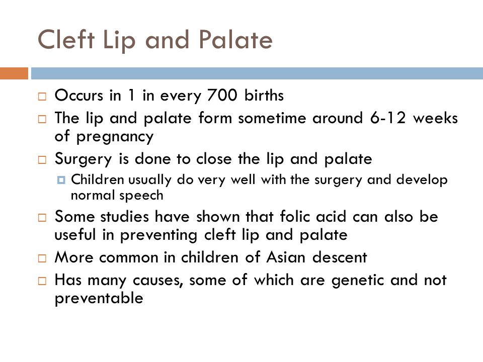 Cleft Lip and Palate  Occurs in 1 in every 700 births  The lip and palate form sometime around 6-12 weeks of pregnancy  Surgery is done to close th