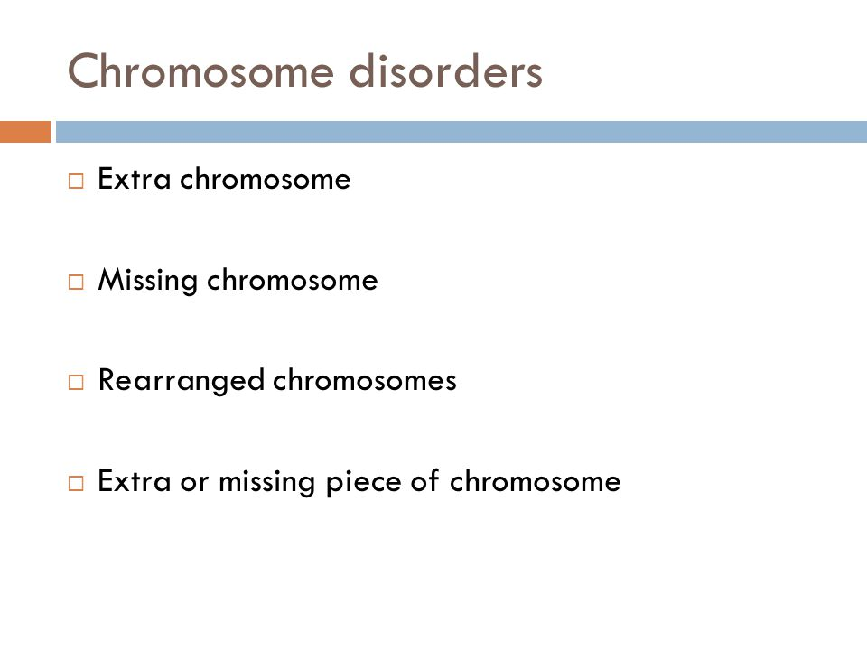 Chromosome disorders  Extra chromosome  Missing chromosome  Rearranged chromosomes  Extra or missing piece of chromosome