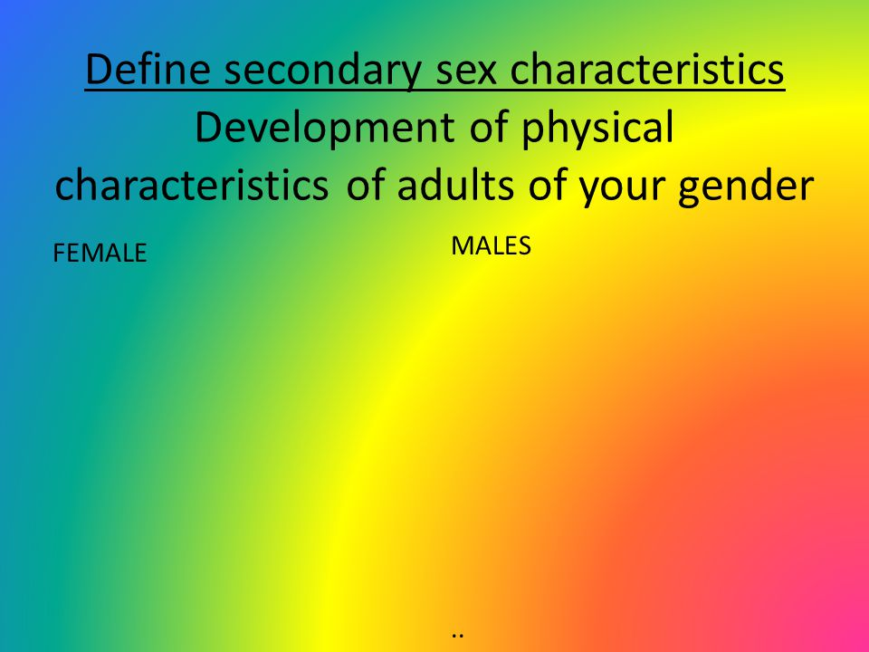 Define secondary sex characteristics Development of physical characteristics of adults of your gender FEMALE MALES..
