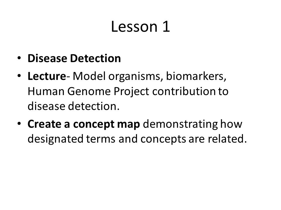 Lesson 1 Disease Detection Lecture- Model organisms, biomarkers, Human Genome Project contribution to disease detection. Create a concept map demonstr