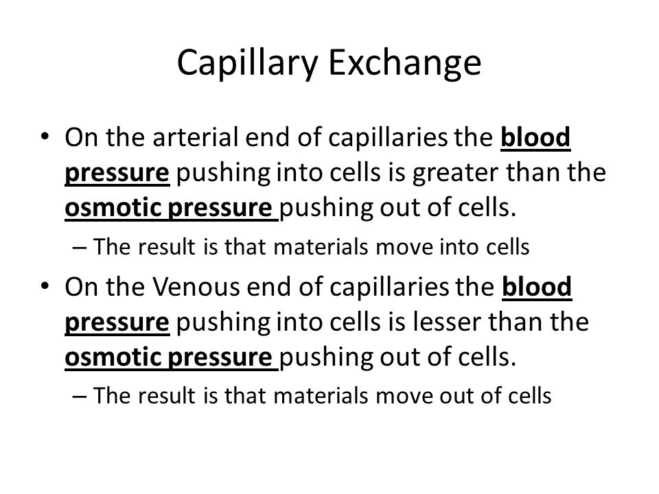 Capillary Exchange On the arterial end of capillaries the blood pressure pushing into cells is greater than the osmotic pressure pushing out of cells.
