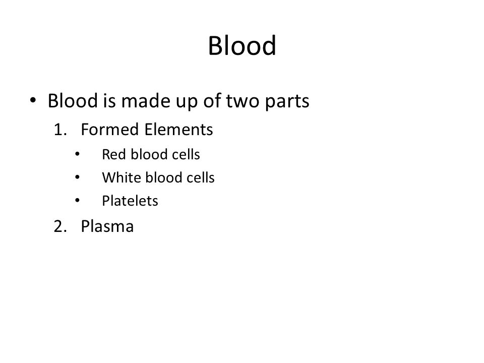 Blood Blood is made up of two parts 1.Formed Elements Red blood cells White blood cells Platelets 2.Plasma