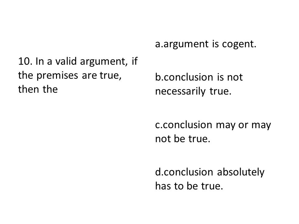10. In a valid argument, if the premises are true, then the a.argument is cogent. b.conclusion is not necessarily true. c.conclusion may or may not be