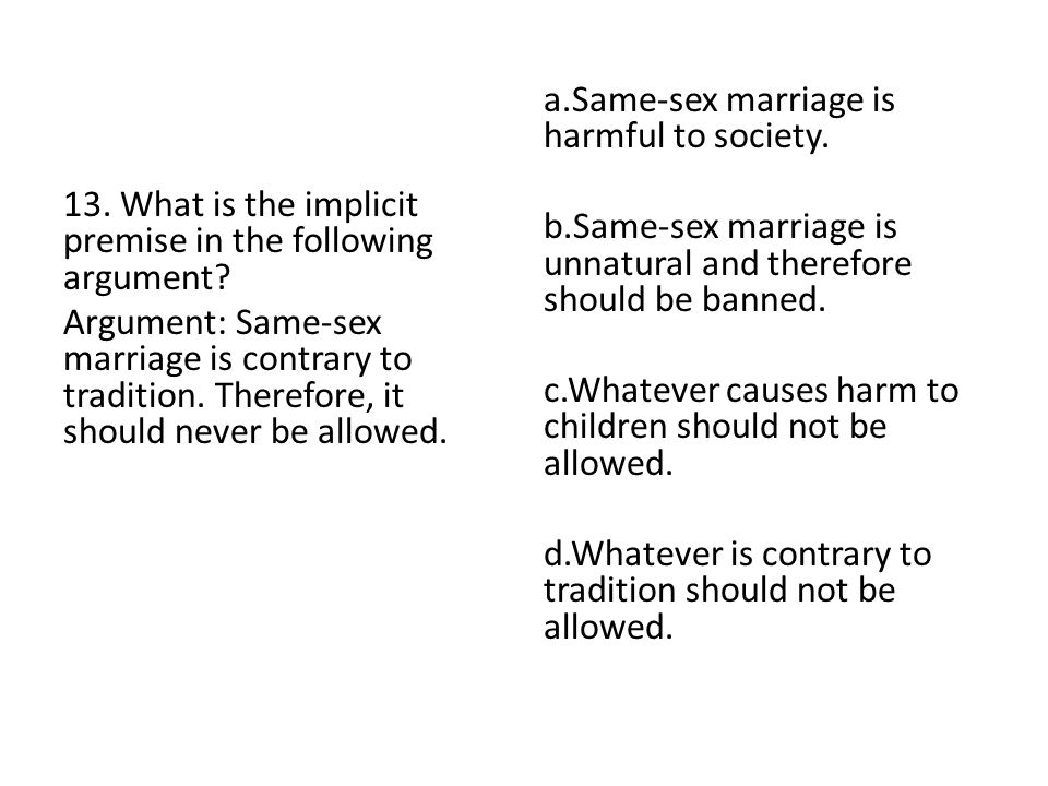 13. What is the implicit premise in the following argument? Argument: Same-sex marriage is contrary to tradition. Therefore, it should never be allowe