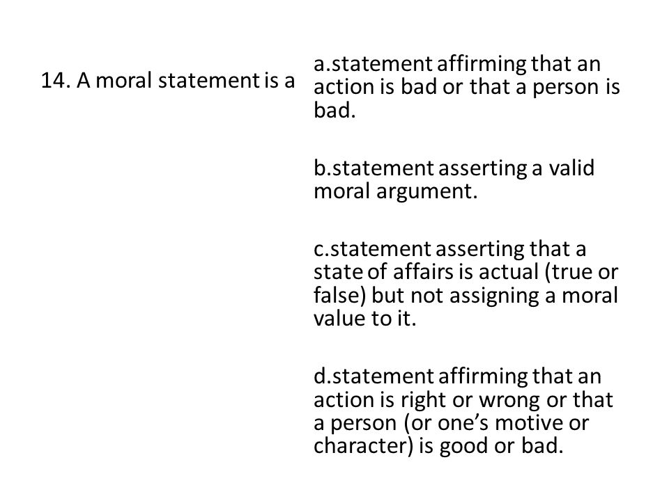 14. A moral statement is a a.statement affirming that an action is bad or that a person is bad. b.statement asserting a valid moral argument. c.statem