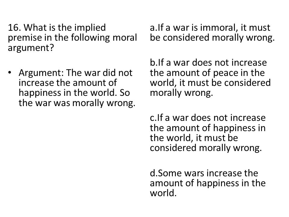 16. What is the implied premise in the following moral argument? Argument: The war did not increase the amount of happiness in the world. So the war w