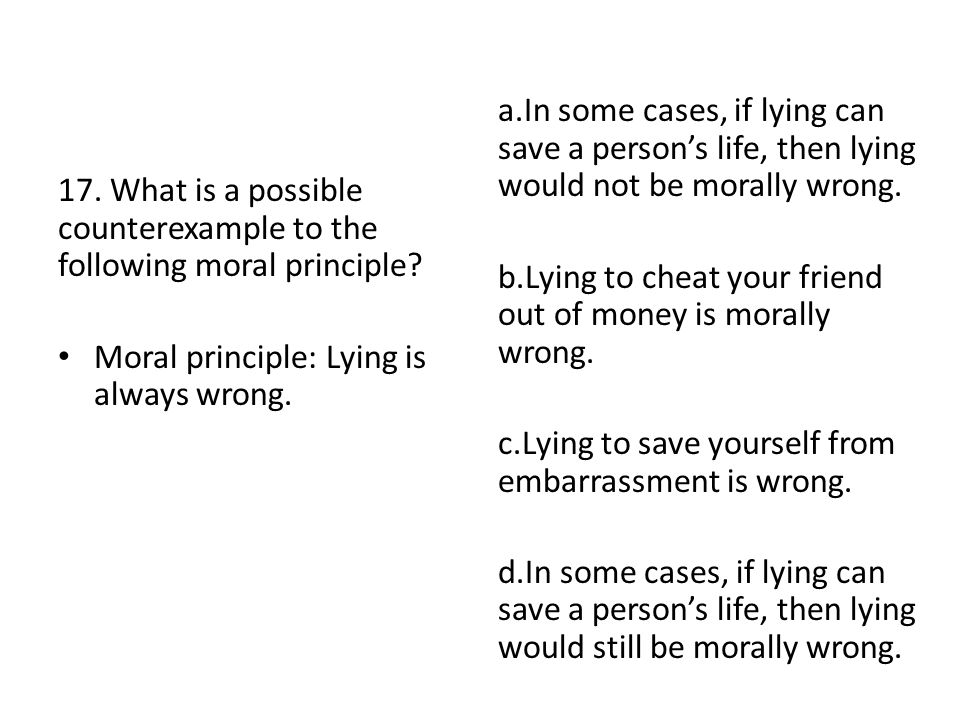 17. What is a possible counterexample to the following moral principle? Moral principle: Lying is always wrong. a.In some cases, if lying can save a p