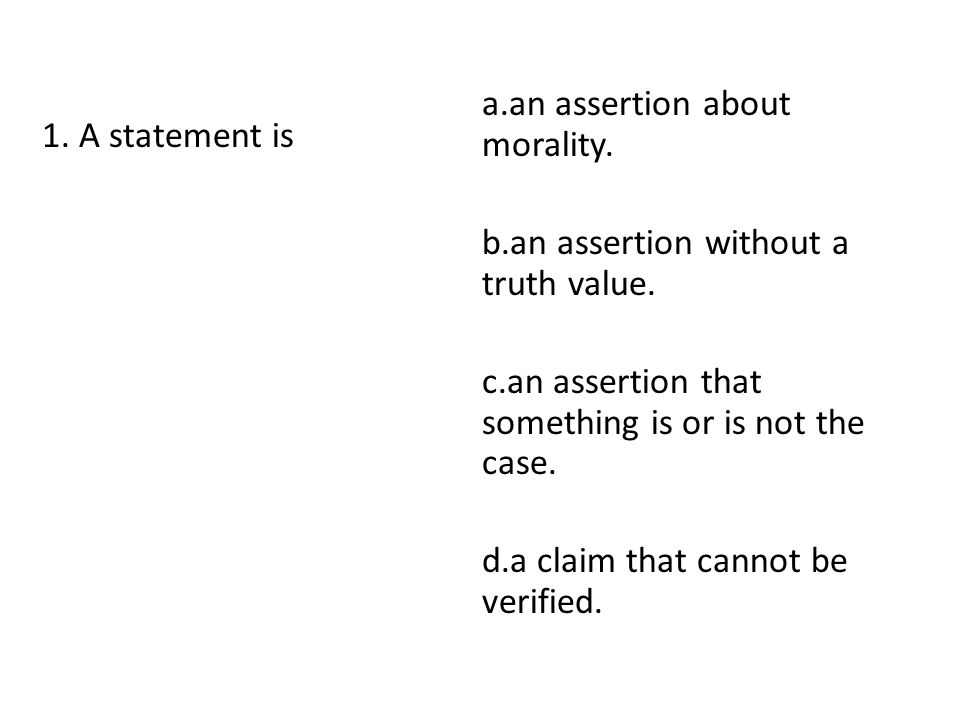 1. A statement is a.an assertion about morality. b.an assertion without a truth value. c.an assertion that something is or is not the case. d.a claim