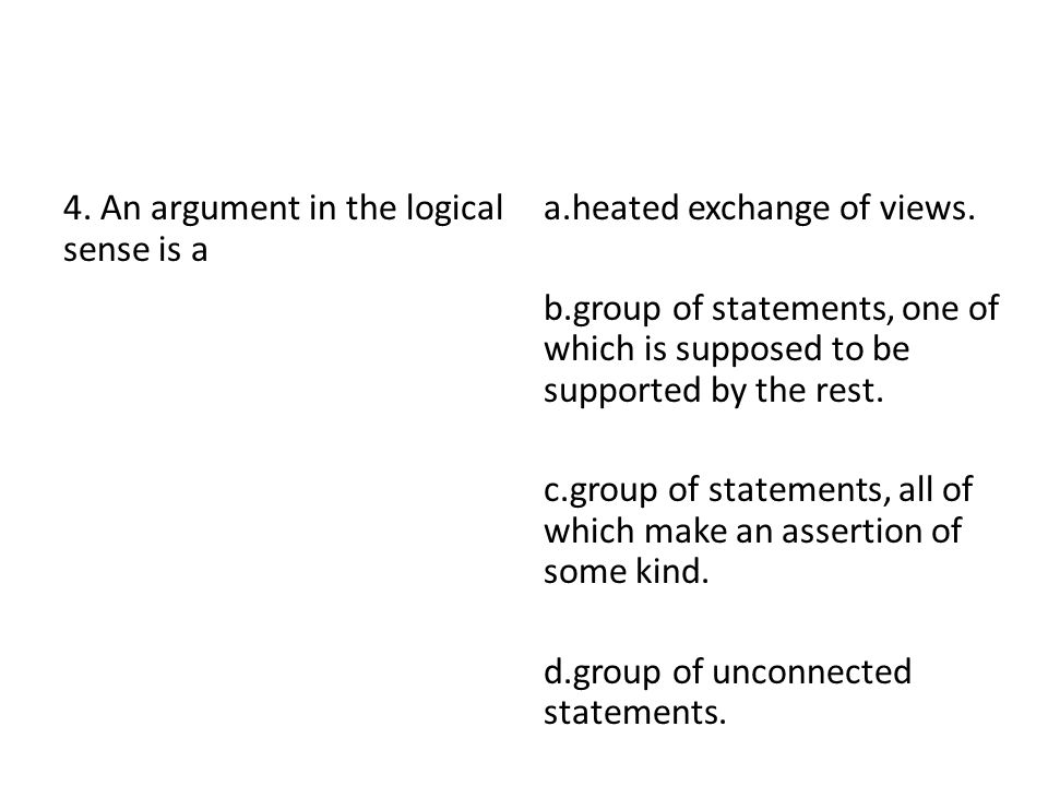 4. An argument in the logical sense is a a.heated exchange of views. b.group of statements, one of which is supposed to be supported by the rest. c.gr