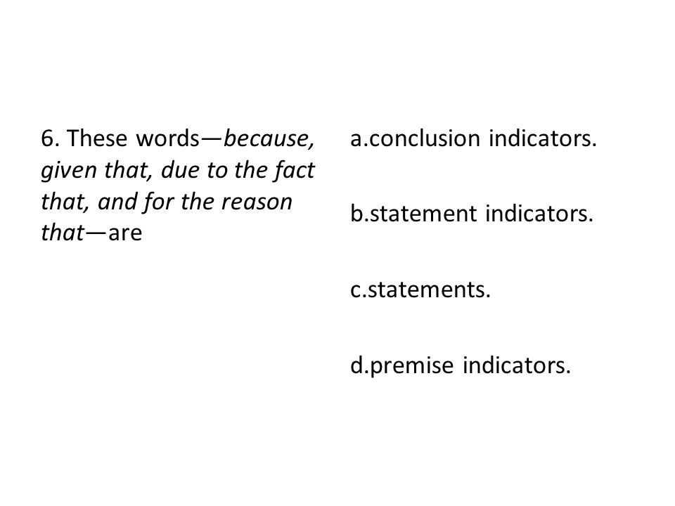 6. These words—because, given that, due to the fact that, and for the reason that—are a.conclusion indicators. b.statement indicators. c.statements. d