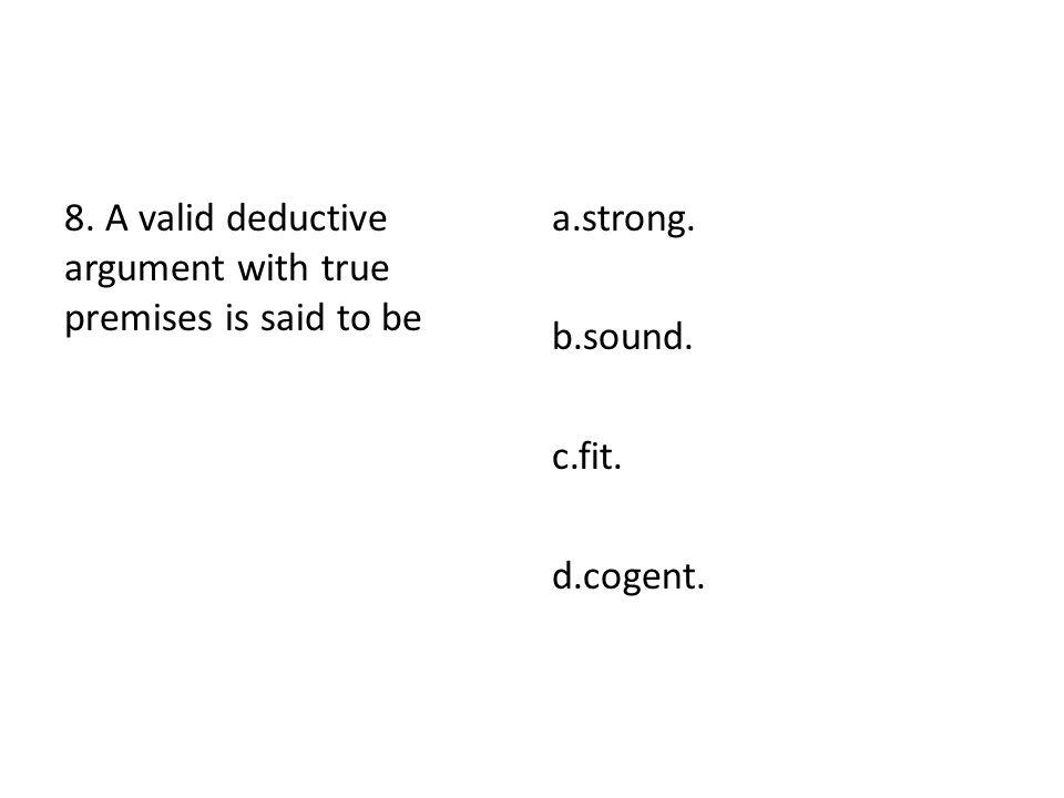 8. A valid deductive argument with true premises is said to be a.strong. b.sound. c.fit. d.cogent.