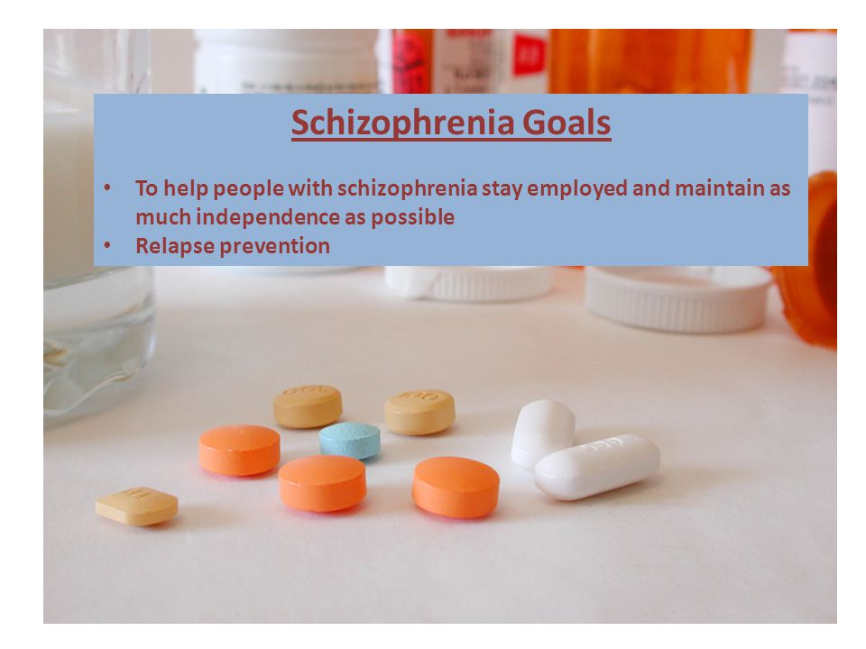 Schizophrenia Goals To help people with schizophrenia stay employed and maintain as much independence as possible Relapse prevention