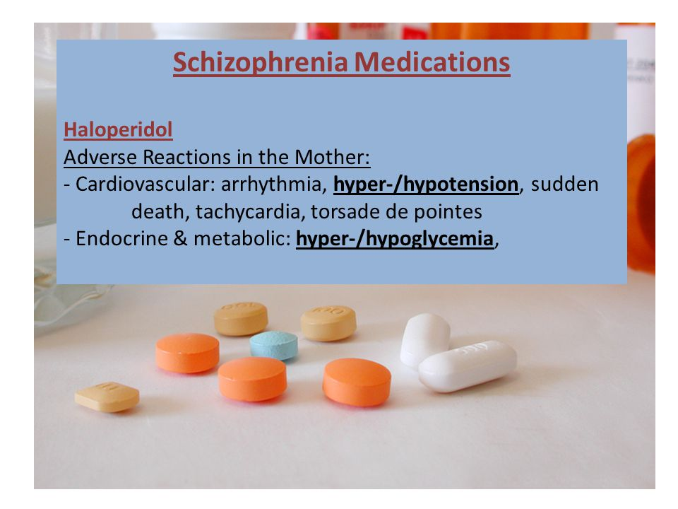 Schizophrenia Medications Haloperidol Adverse Reactions in the Mother: - Cardiovascular: arrhythmia, hyper-/hypotension, sudden death, tachycardia, torsade de pointes - Endocrine & metabolic: hyper-/hypoglycemia,