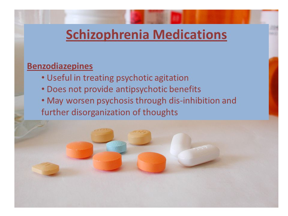 Schizophrenia Medications Benzodiazepines Useful in treating psychotic agitation Does not provide antipsychotic benefits May worsen psychosis through dis-inhibition and further disorganization of thoughts