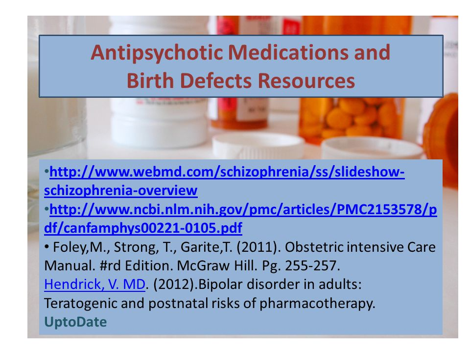 Antipsychotic Medications and Birth Defects Resources http://www.webmd.com/schizophrenia/ss/slideshow- schizophrenia-overview http://www.webmd.com/schizophrenia/ss/slideshow- schizophrenia-overview http://www.ncbi.nlm.nih.gov/pmc/articles/PMC2153578/p df/canfamphys00221-0105.pdf http://www.ncbi.nlm.nih.gov/pmc/articles/PMC2153578/p df/canfamphys00221-0105.pdf Foley,M., Strong, T., Garite,T.