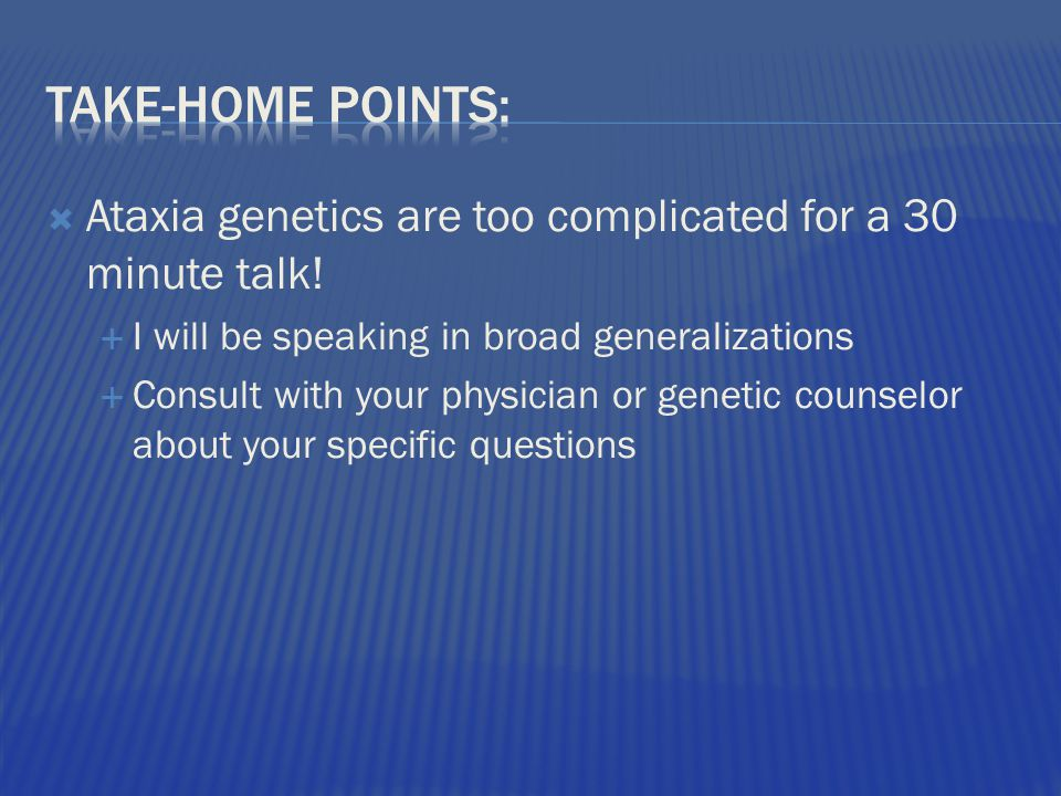  Ataxia genetics are too complicated for a 30 minute talk.