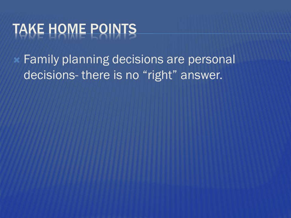  Family planning decisions are personal decisions- there is no right answer.