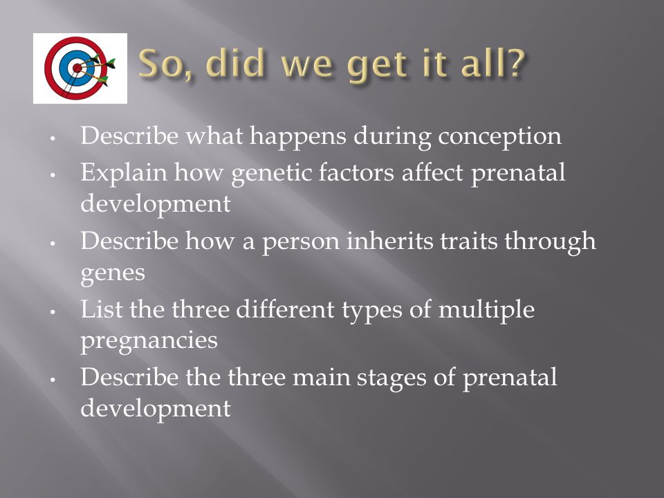 Describe what happens during conception Explain how genetic factors affect prenatal development Describe how a person inherits traits through genes List the three different types of multiple pregnancies Describe the three main stages of prenatal development