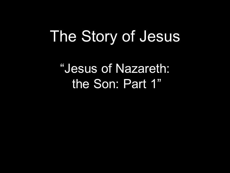 The Story of Jesus Jesus of Nazareth: the Son: Part 1