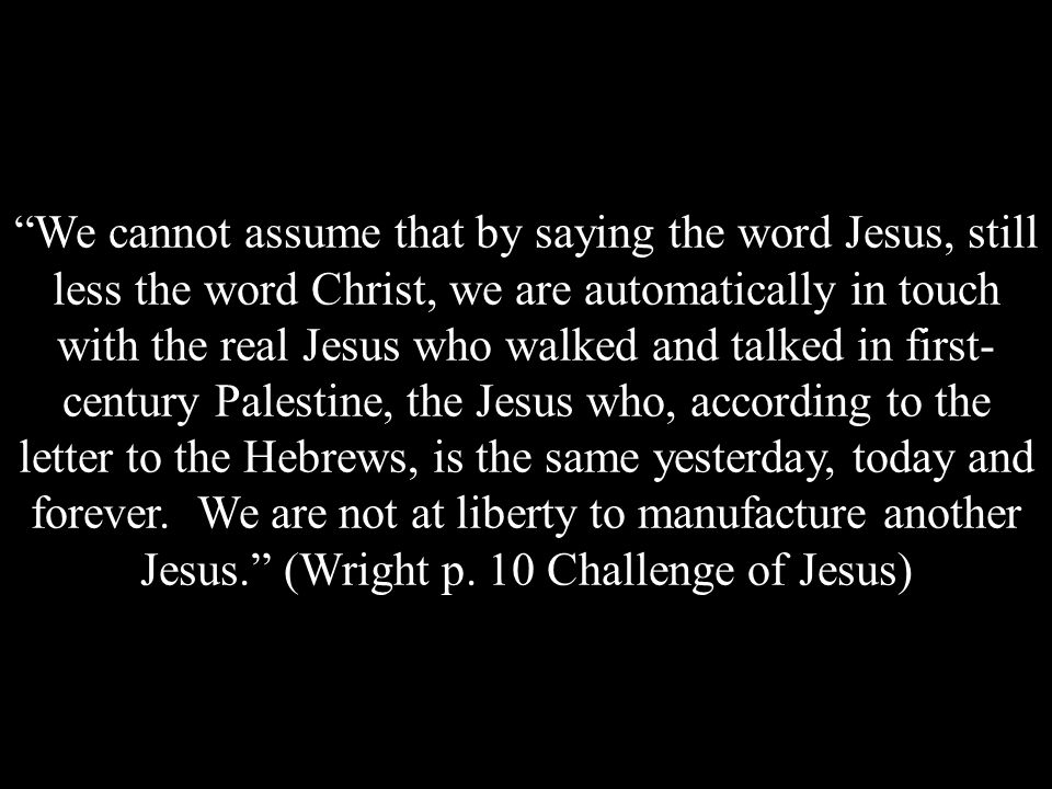 We cannot assume that by saying the word Jesus, still less the word Christ, we are automatically in touch with the real Jesus who walked and talked in first- century Palestine, the Jesus who, according to the letter to the Hebrews, is the same yesterday, today and forever.