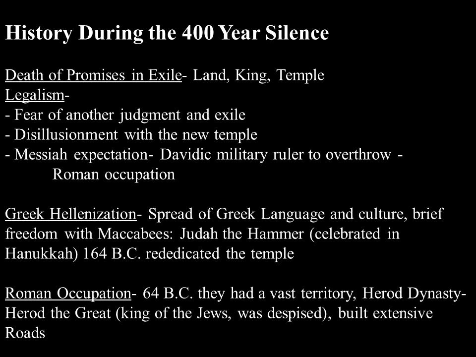 History During the 400 Year Silence Death of Promises in Exile- Land, King, Temple Legalism- - Fear of another judgment and exile - Disillusionment with the new temple - Messiah expectation- Davidic military ruler to overthrow - Roman occupation Greek Hellenization- Spread of Greek Language and culture, brief freedom with Maccabees: Judah the Hammer (celebrated in Hanukkah) 164 B.C.