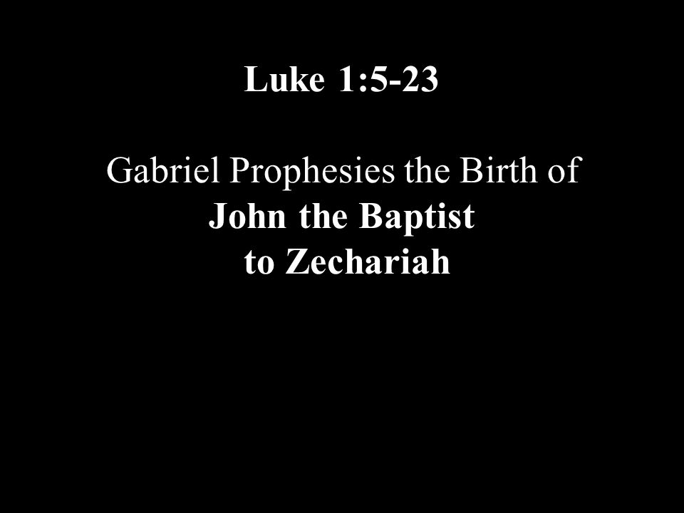 Luke 1:5-23 Gabriel Prophesies the Birth of John the Baptist to Zechariah