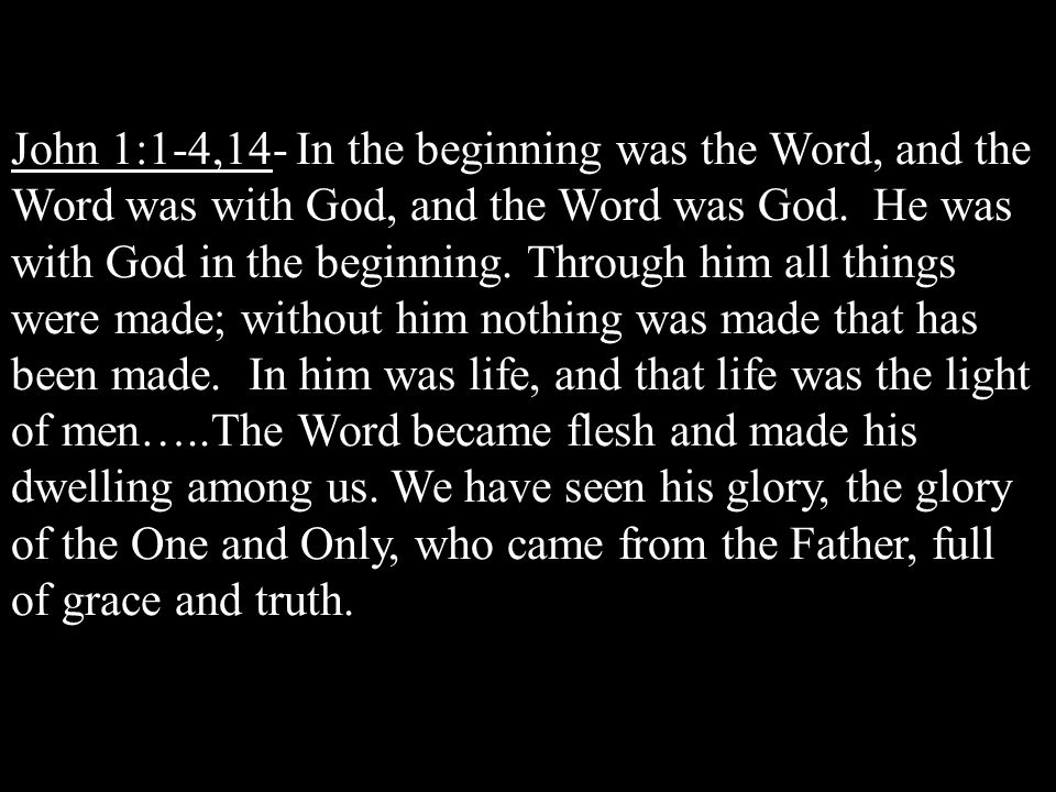 John 1:1-4,14- In the beginning was the Word, and the Word was with God, and the Word was God.