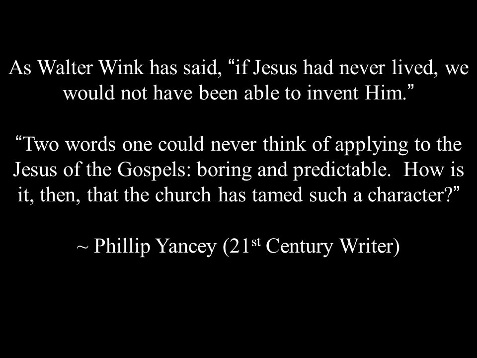 As Walter Wink has said, if Jesus had never lived, we would not have been able to invent Him. Two words one could never think of applying to the Jesus of the Gospels: boring and predictable.