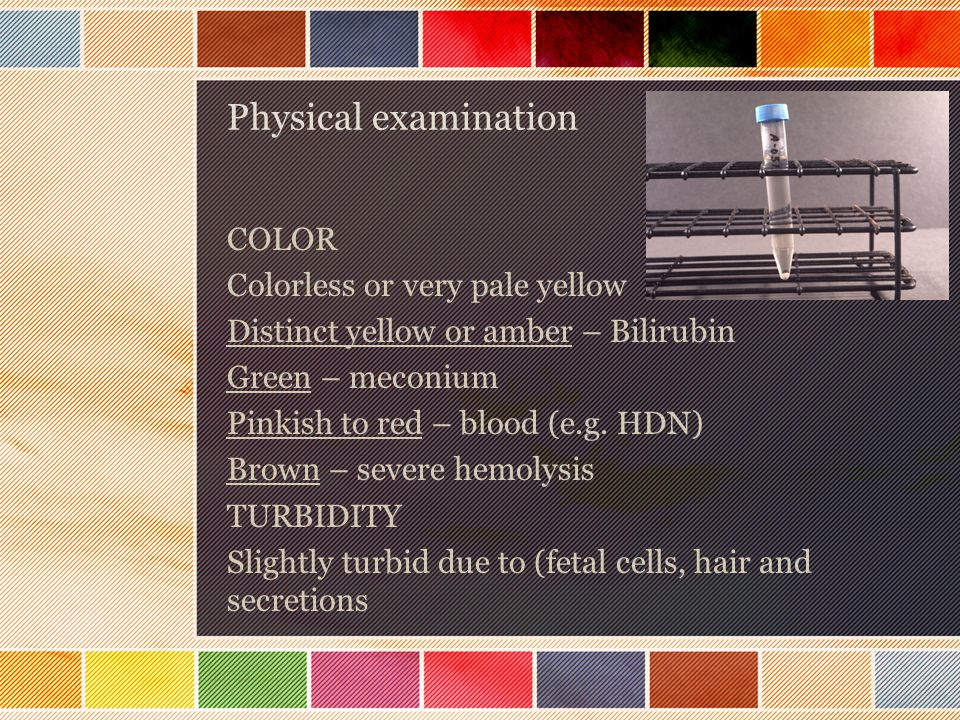 Physical examination COLOR Colorless or very pale yellow Distinct yellow or amber – Bilirubin Green – meconium Pinkish to red – blood (e.g. HDN) Brown