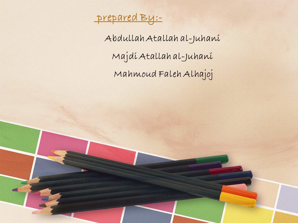 prepared By:- Abdullah Atallah al-Juhani Majdi Atallah al-Juhani Mahmoud Faleh Alhajoj