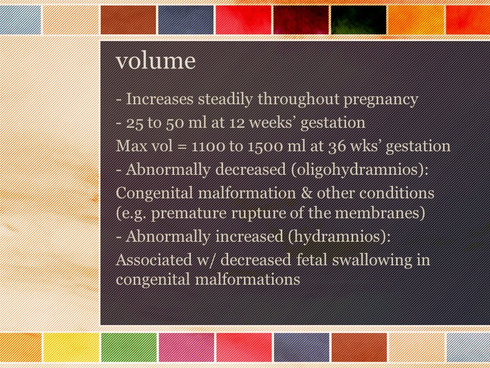 volume - Increases steadily throughout pregnancy - 25 to 50 ml at 12 weeks' gestation Max vol = 1100 to 1500 ml at 36 wks' gestation - Abnormally decr