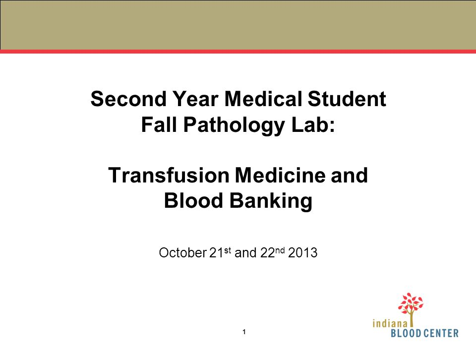 Second Year Medical Student Fall Pathology Lab: Transfusion Medicine and Blood Banking October 21 st and 22 nd 2013 1