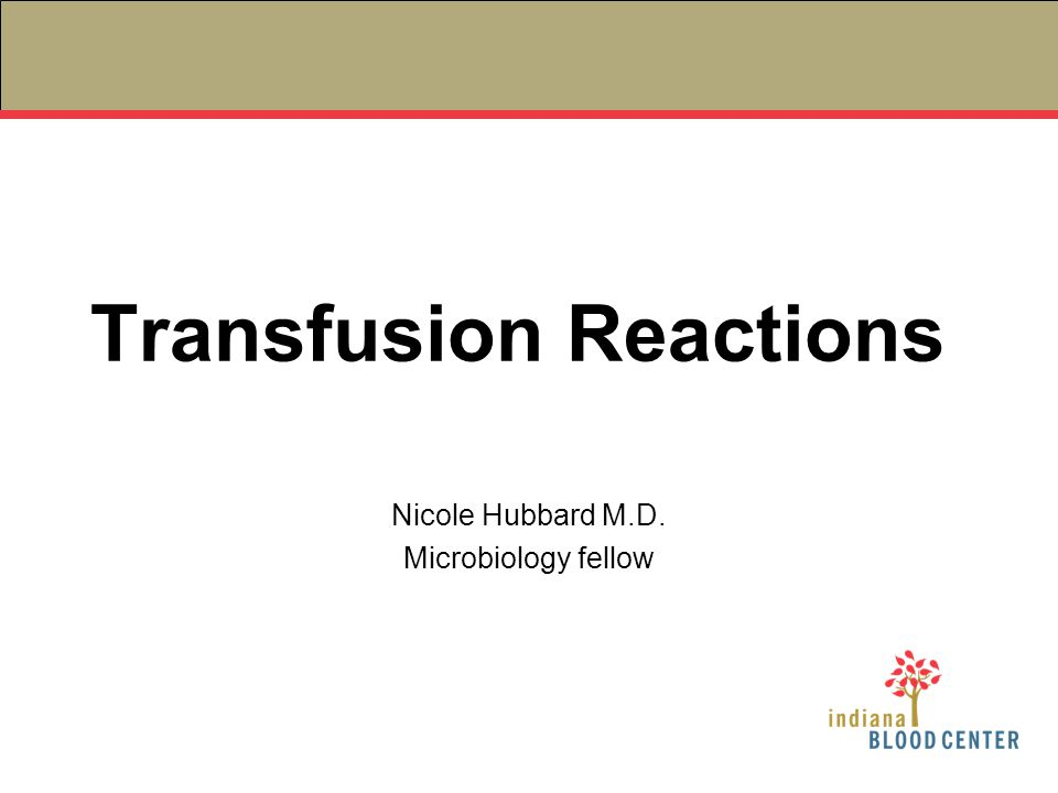 Transfusion Reactions Nicole Hubbard M.D. Microbiology fellow