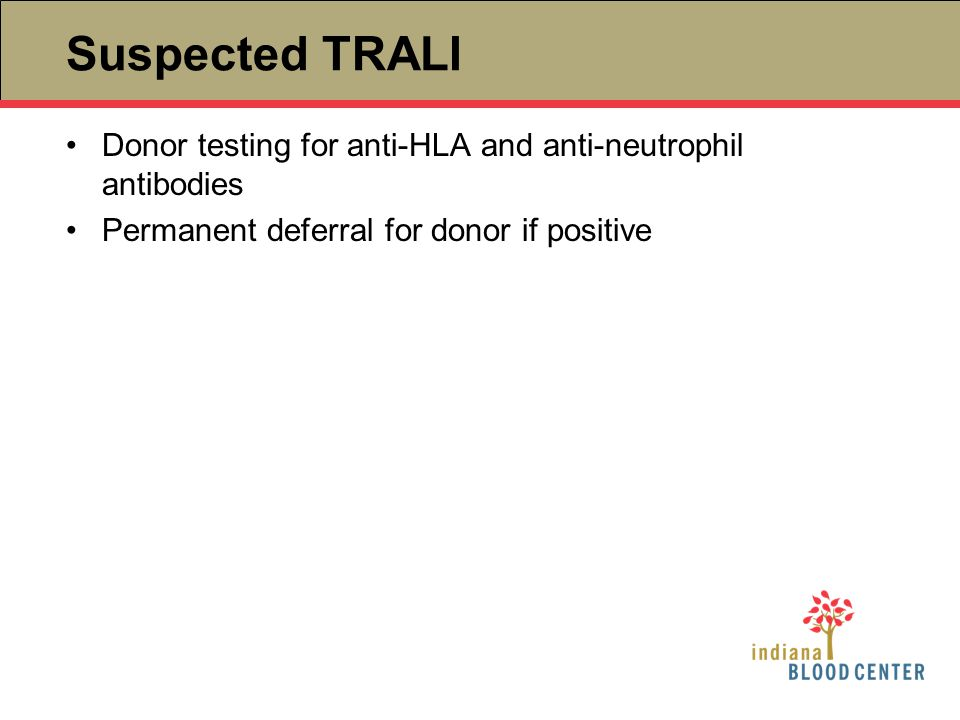 Suspected TRALI Donor testing for anti-HLA and anti-neutrophil antibodies Permanent deferral for donor if positive