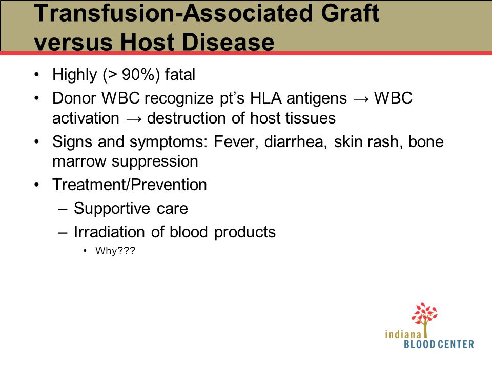 Transfusion-Associated Graft versus Host Disease Highly (> 90%) fatal Donor WBC recognize pt's HLA antigens → WBC activation → destruction of host tis