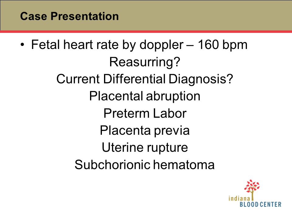 Case Presentation Fetal heart rate by doppler – 160 bpm Reasurring? Current Differential Diagnosis? Placental abruption Preterm Labor Placenta previa