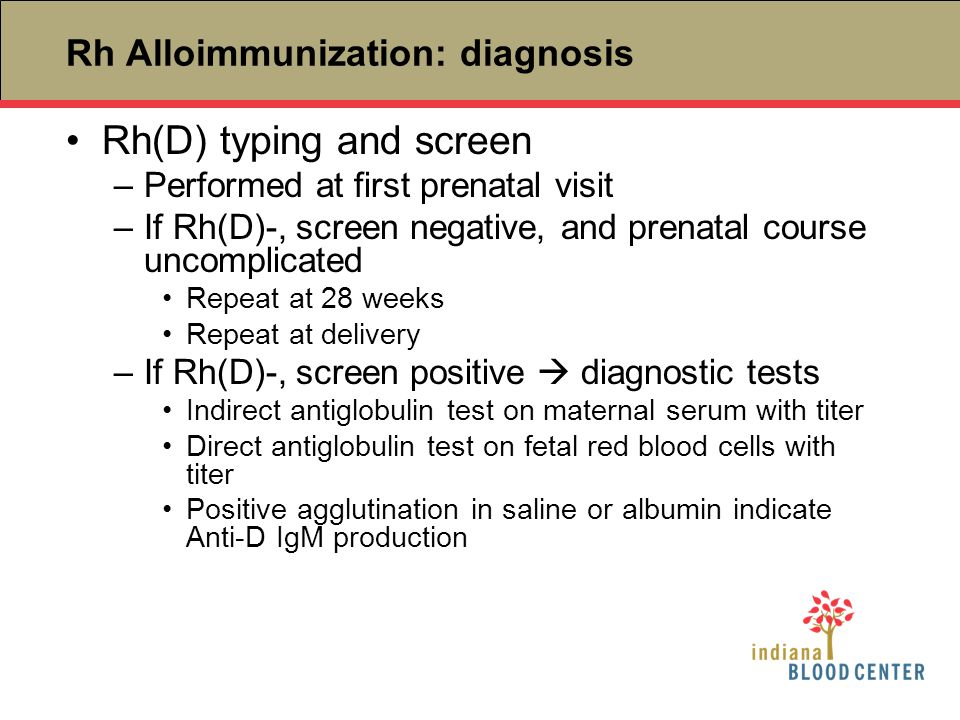 Rh Alloimmunization: diagnosis Rh(D) typing and screen –Performed at first prenatal visit –If Rh(D)-, screen negative, and prenatal course uncomplicat