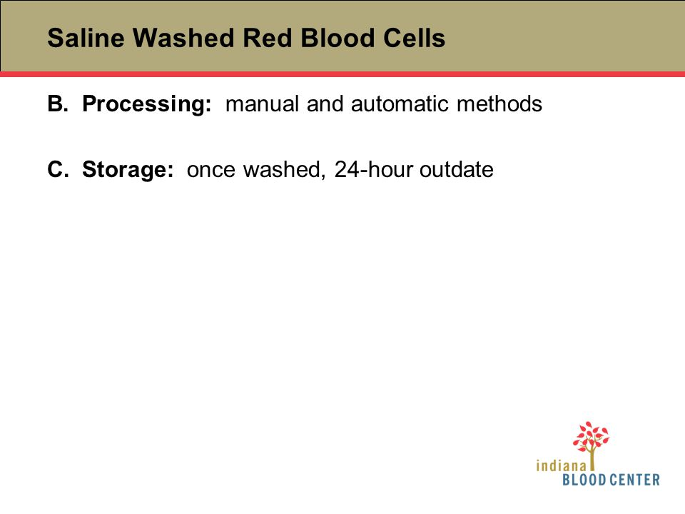 B.Processing: manual and automatic methods C.Storage: once washed, 24-hour outdate Saline Washed Red Blood Cells