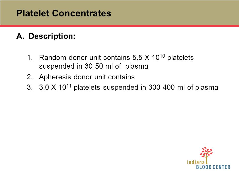 Platelet Concentrates A.Description: 1.Random donor unit contains 5.5 X 10 10 platelets suspended in 30-50 ml of plasma 2.Apheresis donor unit contain