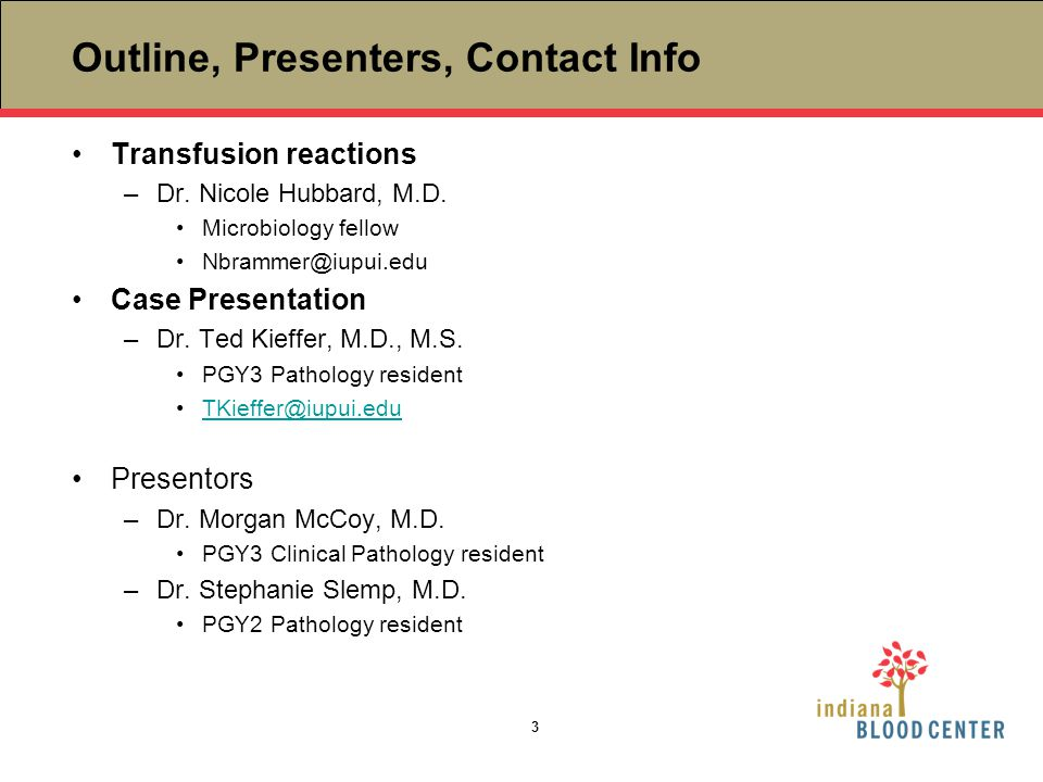 Outline, Presenters, Contact Info Transfusion reactions –Dr. Nicole Hubbard, M.D. Microbiology fellow Nbrammer@iupui.edu Case Presentation –Dr. Ted Ki