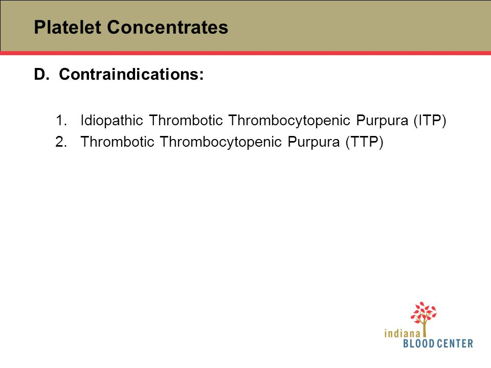 D.Contraindications: 1.Idiopathic Thrombotic Thrombocytopenic Purpura (ITP) 2.Thrombotic Thrombocytopenic Purpura (TTP)