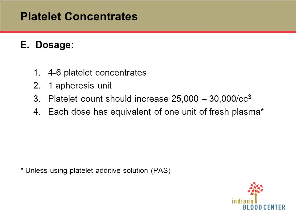 Platelet Concentrates E.Dosage: 1.4-6 platelet concentrates 2.1 apheresis unit 3.Platelet count should increase 25,000 – 30,000/cc 3 4.Each dose has e