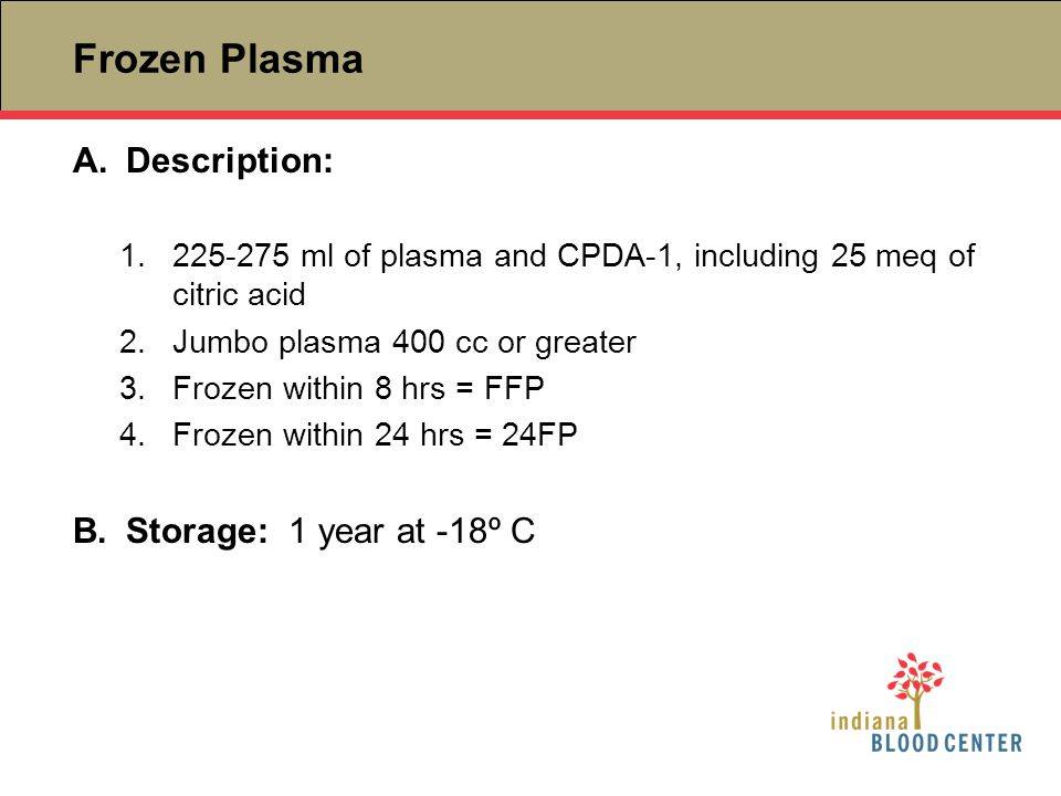 Frozen Plasma A.Description: 1.225-275 ml of plasma and CPDA-1, including 25 meq of citric acid 2.Jumbo plasma 400 cc or greater 3.Frozen within 8 hrs