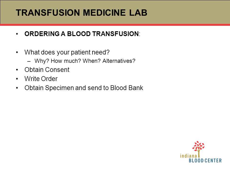 TRANSFUSION MEDICINE LAB ORDERING A BLOOD TRANSFUSION: What does your patient need? –Why? How much? When? Alternatives? Obtain Consent Write Order Obt